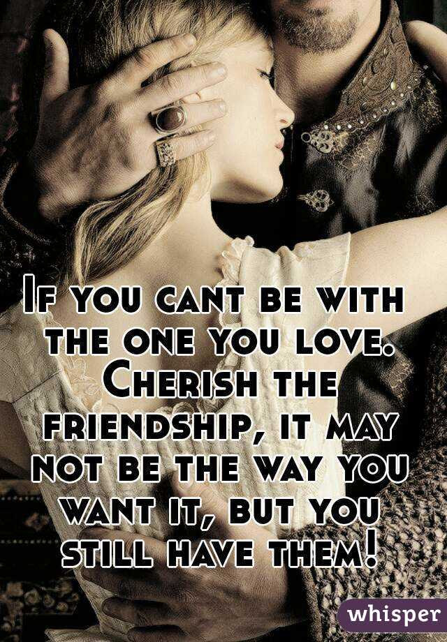 If You Cant Be With The One You Love Cherish The Friendship It May