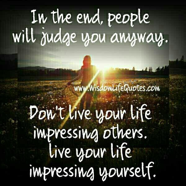 In The End People Will Judge You Anyway Wisdom Life Quotes