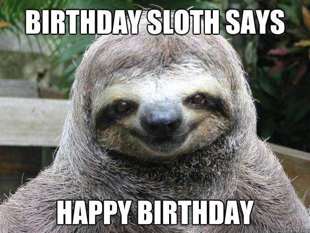 Birthday Sloth Says Happy Birthday Creeper Sloth Quickmeme