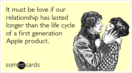 It must be love if our relationship has lasted longer than the life cycle of a first generation Apple product.