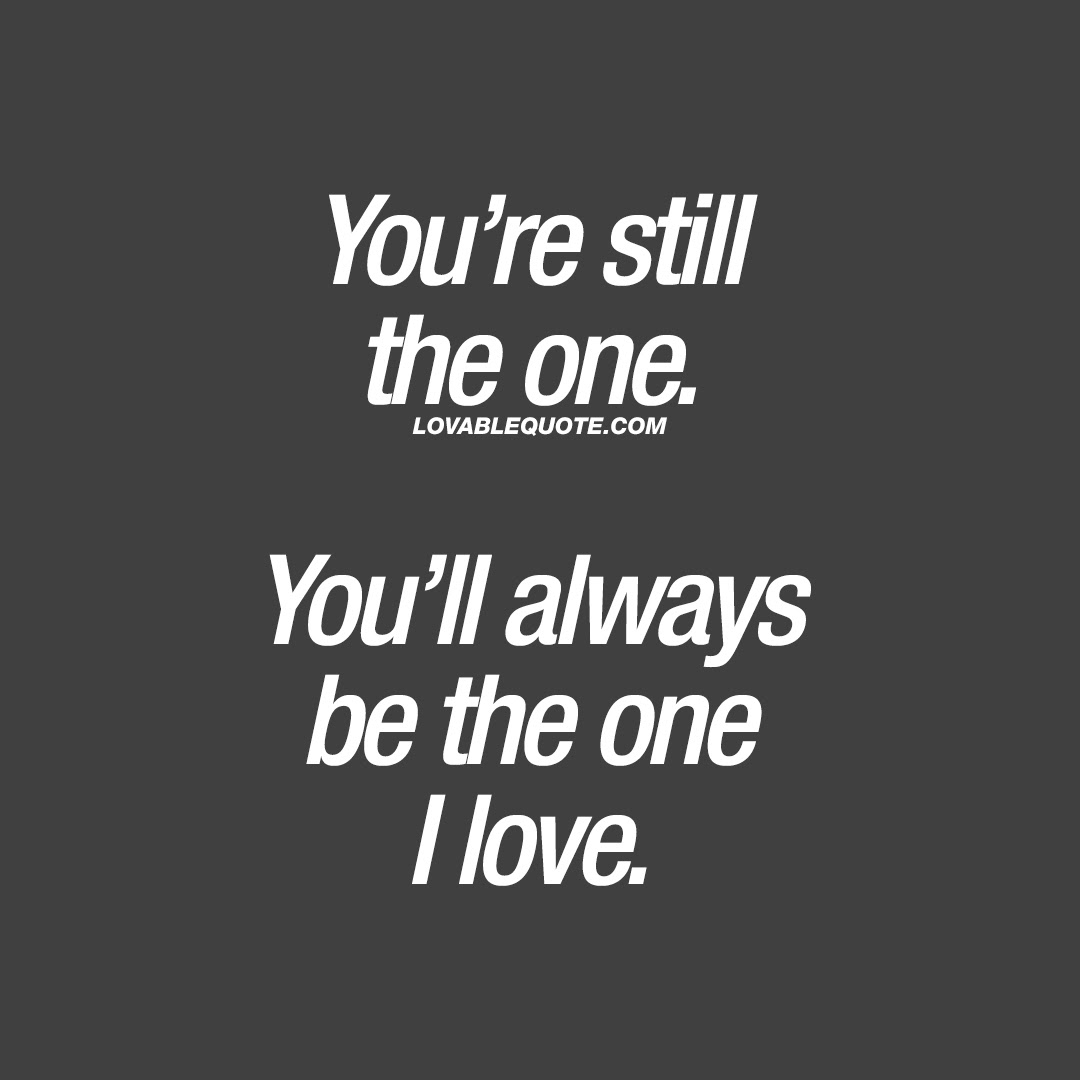 Love Quote Youre Still The One Youll Always Be The One I Love