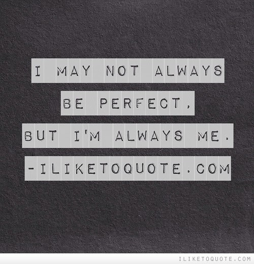 I May Not Always Be Perfect But Im Always Me