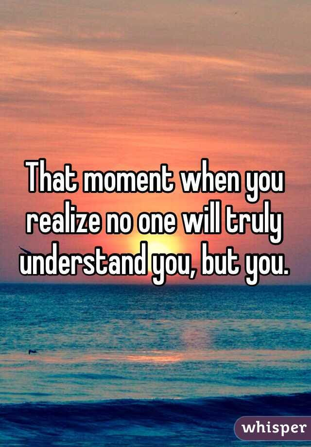 That Moment When You Realize No One Will Truly Understand You But You