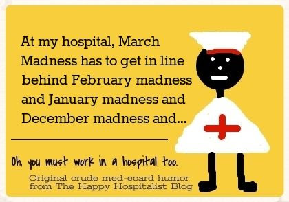 At my hospital, March Madness has to get in line behind February madness and January madness and December madness and nurse ecard humor photo.