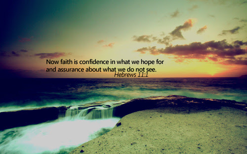 """Now faith is confidence in what we hope for and assurance about what we do not see."""