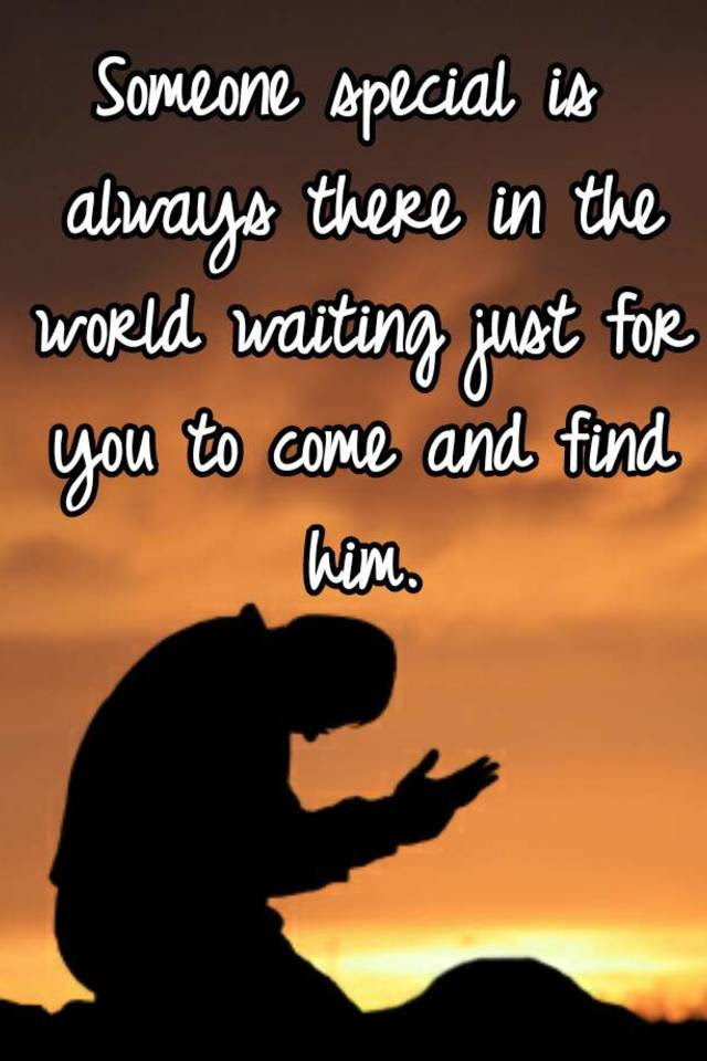 Someone Special Is Always There In The World Waiting Just For You To