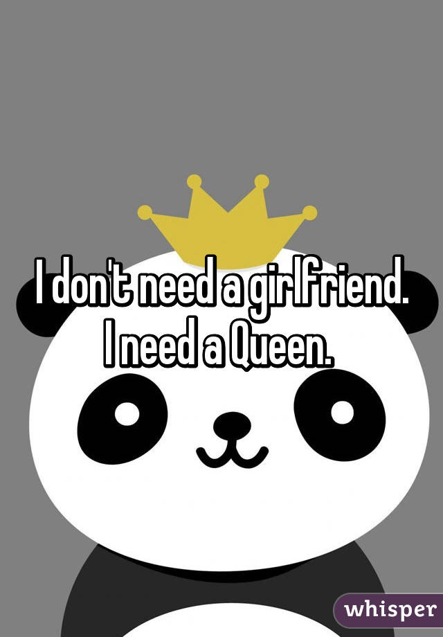 I Dont Need A Girlfriend I Need A Queen