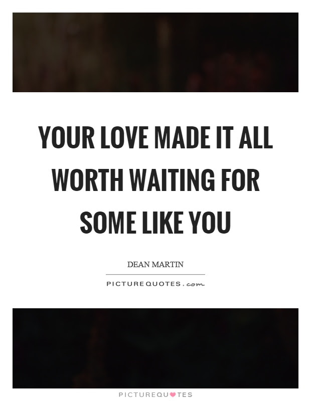 Your Love Made It All Worth Waiting For Some Like You Picture Quotes
