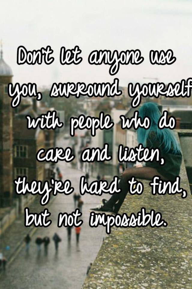Dont Let Anyone Use You Surround Yourself With People Who Do Care