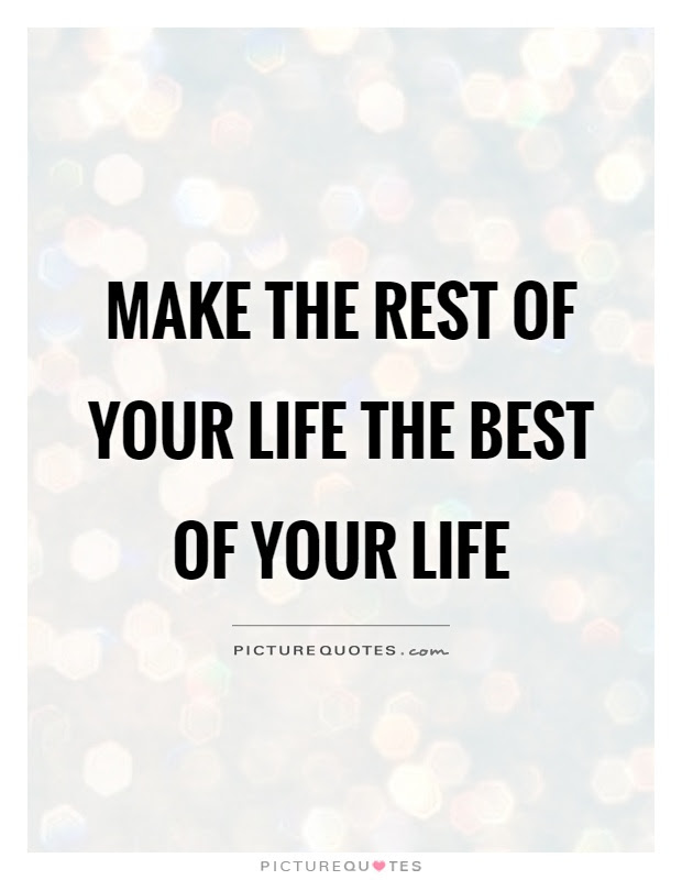 Make The Rest Of Your Life The Best Of Your Life Picture Quotes