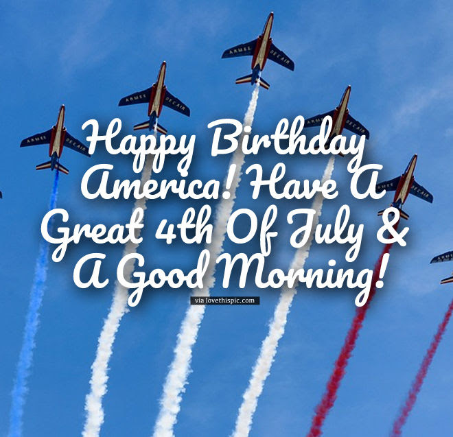 Happy Birthday America Have A Great 4th Of July A Good Morning