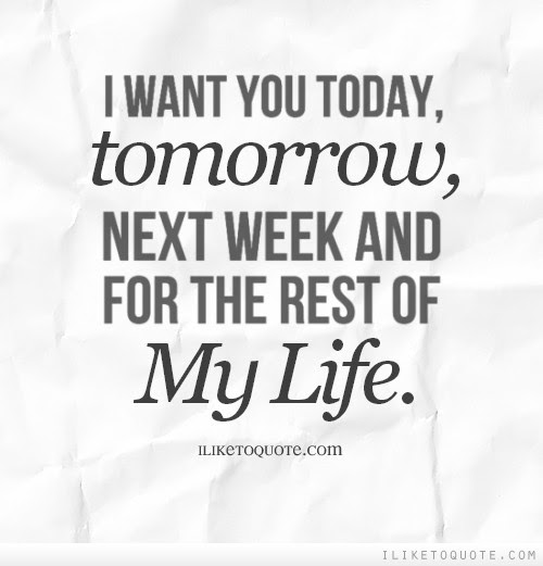 I Want You Today And Tomorrow And Next Week And The Rest Of My Life