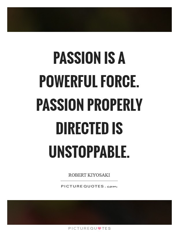 Passion Is A Powerful Force Passion Properly Directed Is