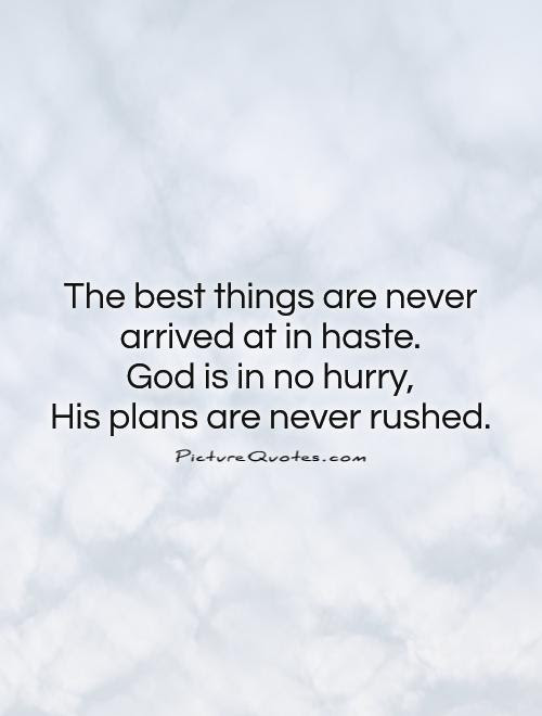 The Best Things Are Never Arrived At In Haste God Is In No