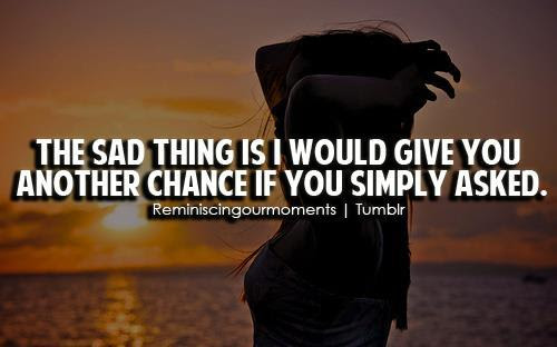 The Sad Thing Is I Would Give You Another Chance If You Simply Asked