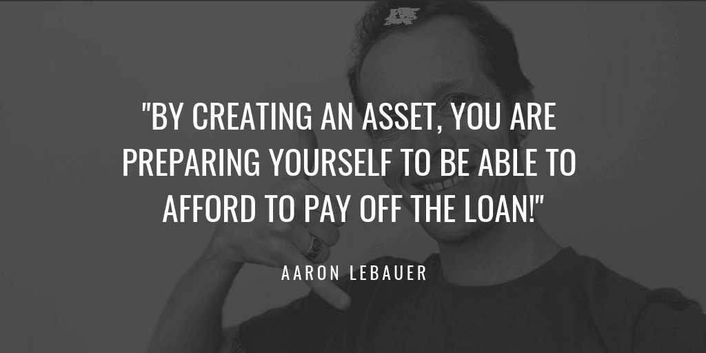 BY CREATING AN ASSET, YOU ARE PREPARING YOURSELF TO BE ABLE TO AFFORD TO PAY OFF THE LOAN!