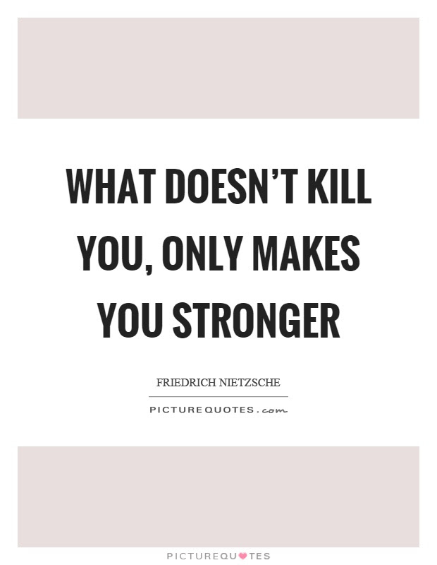 What Doesnt Kill You Only Makes You Stronger Picture Quotes