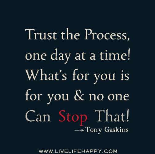 Trust The Process One Day At A Time Whats For You Is For You And No