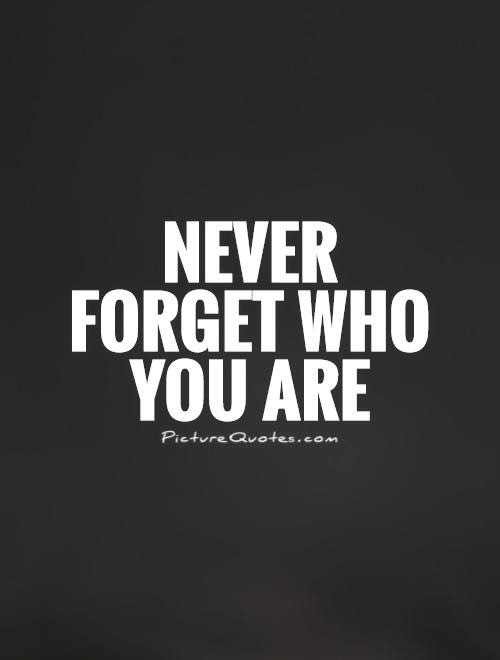 Never Forget Who You Are Picture Quotes