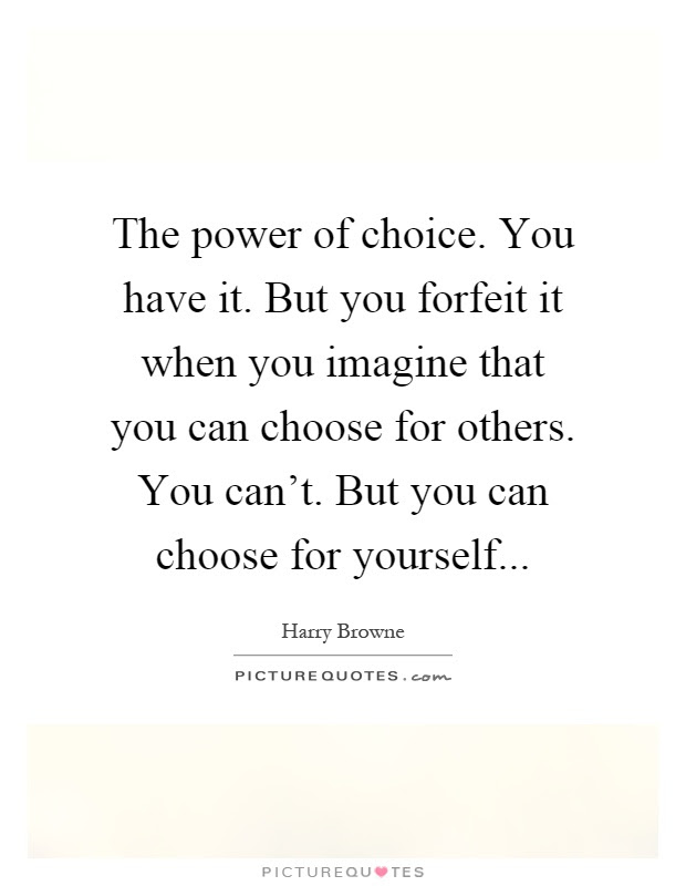 The Power Of Choice You Have It But You Forfeit It When You