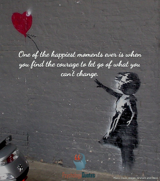 One Of The Happiest Moments Ever Is When You Find The Courage To Let
