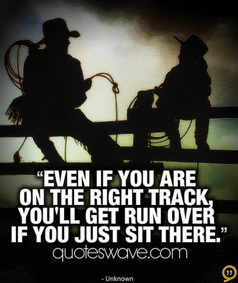 Even Though You Are On The Right Track You Will Get Run Will