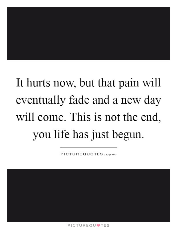 It Hurts Now But That Pain Will Eventually Fade And A New Day