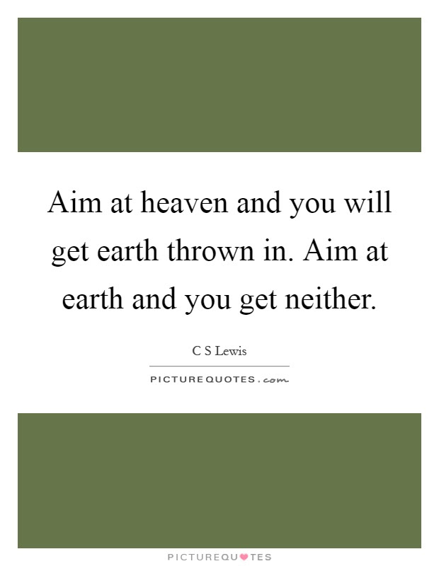 Aim At Heaven And You Will Get Earth Thrown In Aim At Earth And