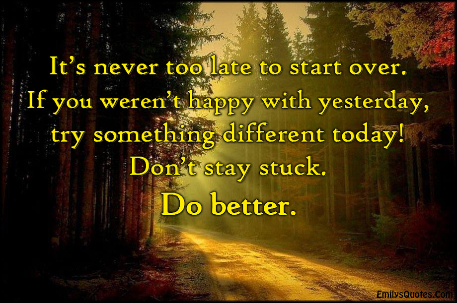 Its Never Too Late To Start Over If You Werent Happy With