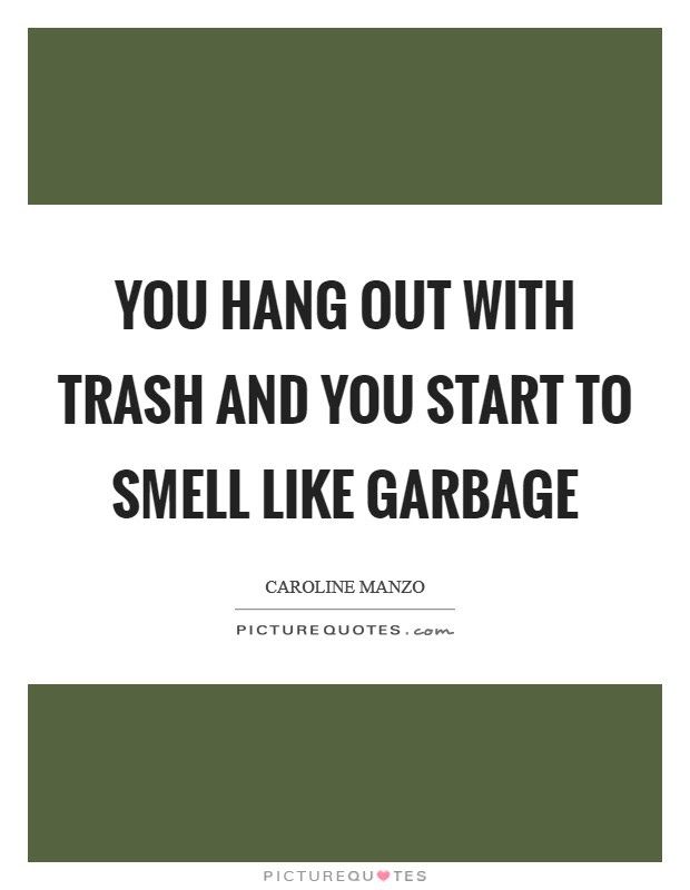 You Hang Out With Trash And You Start To Smell Like Garbage