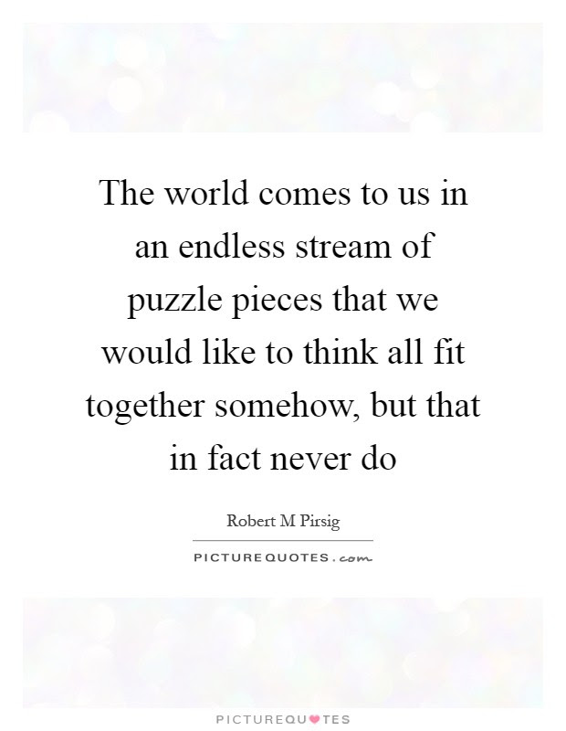 The World Comes To Us In An Endless Stream Of Puzzle Pieces That