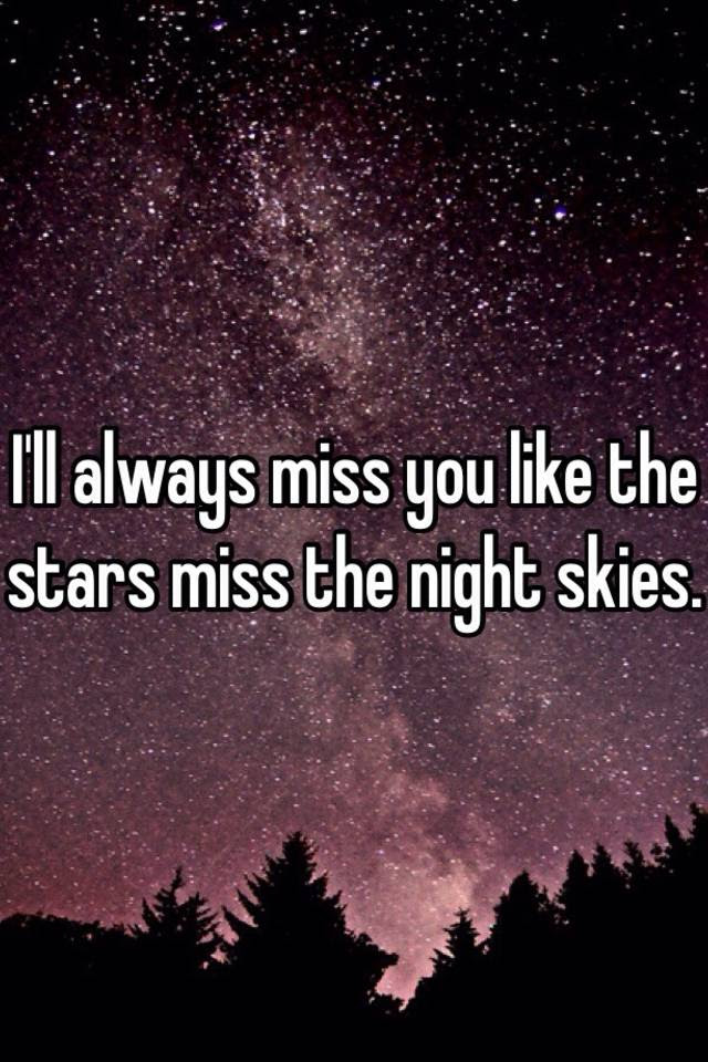 Ill Always Miss You Like The Stars Miss The Night Skies