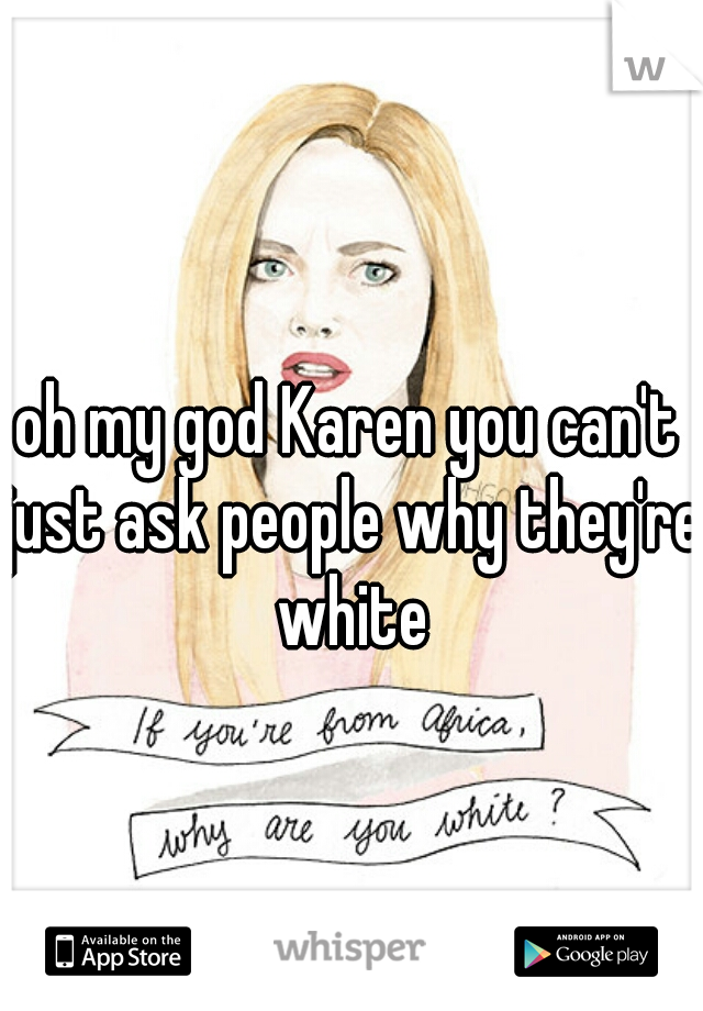 Oh My God Karen You Cant Just Ask People Why Theyre White