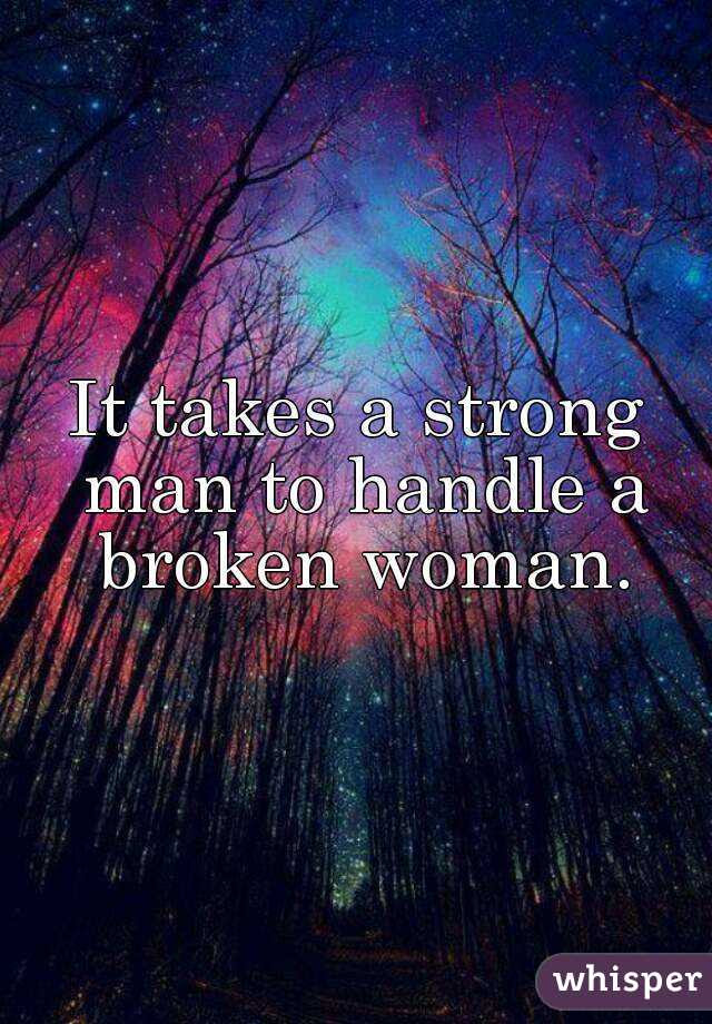 It Takes A Strong Man To Handle A Broken Woman