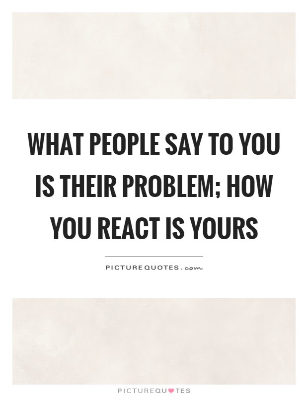 What People Say To You Is Their Problem How You React Is Yours