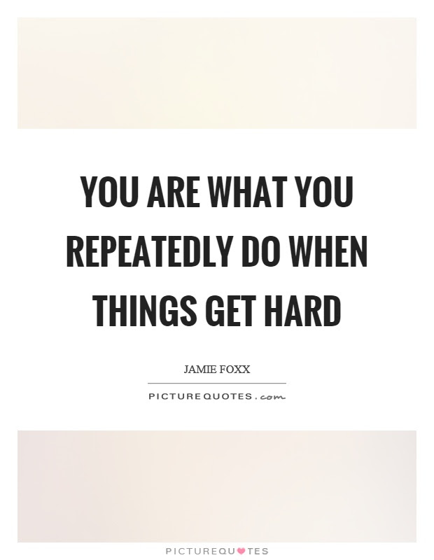 You Are What You Repeatedly Do When Things Get Hard Picture Quotes