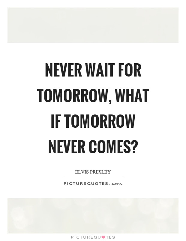 Never Wait For Tomorrow What If Tomorrow Never Comes Picture Quotes