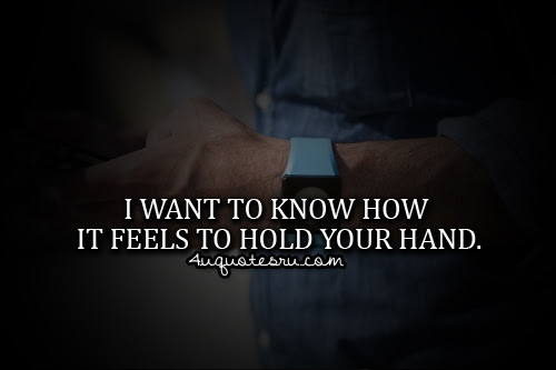 I Want To Know How It Feels To Hold Your Hand Life Quote