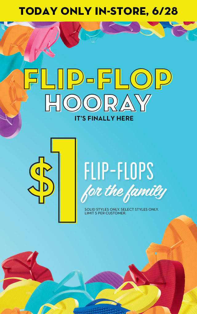TODAY ONLY IN-STORE, 6/28 | FLIP-FLOP HOORAY | IT'S FINALLY HERE | $1 FLIP-FLOPS for the family