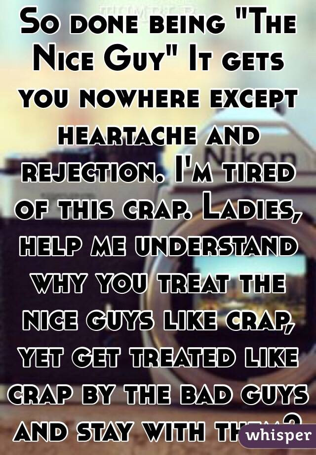 So Done Being The Nice Guy It Gets You Nowhere Except Heartache
