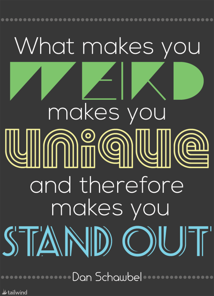 What Makes You Weird Makes You Unique And Therefore Makes You Stand