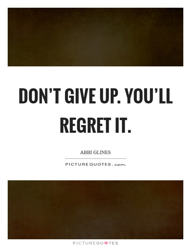 Dont Give Up Youll Regret It Picture Quotes