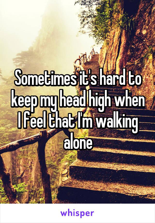 Sometimes Its Hard To Keep My Head High When I Feel That Im