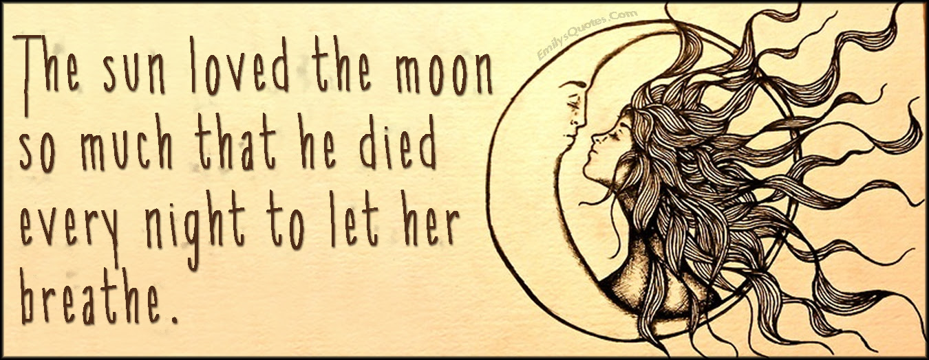 The Sun Loved The Moon So Much That He Died Every Night To Let Her