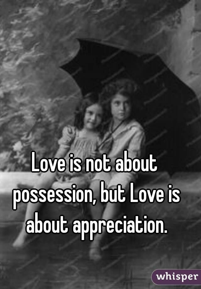 Love Is Not About Possession But Love Is About Appreciation
