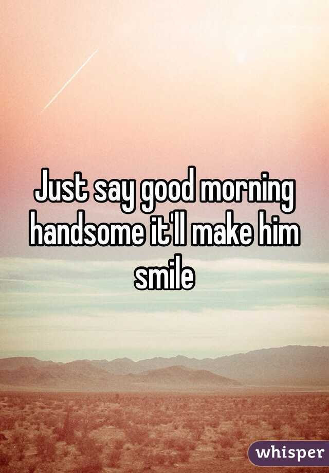 Just Say Good Morning Handsome Itll Make Him Smile