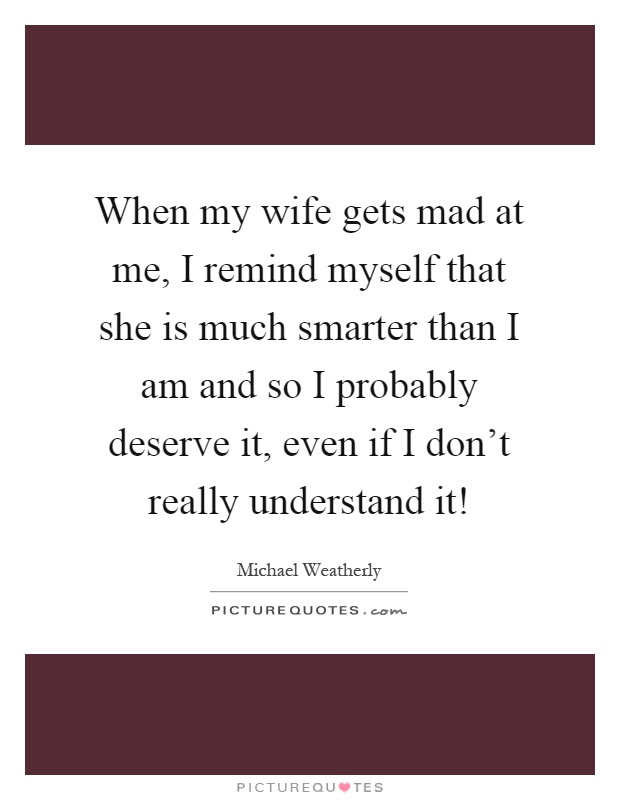 When My Wife Gets Mad At Me I Remind Myself That She Is Much
