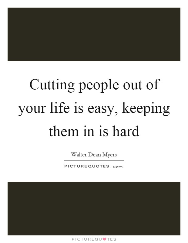 Cutting People Out Of Your Life Is Easy Keeping Them In Is Hard