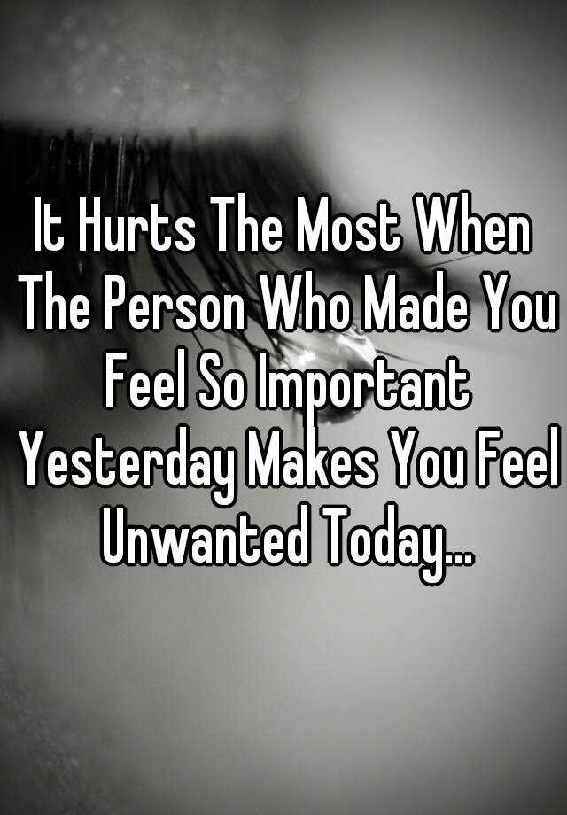 It Hurts The Most When The Person Who Made You Feel So Important