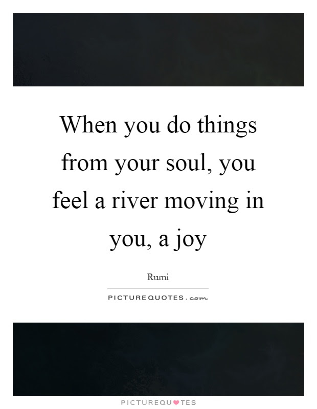 When You Do Things From Your Soul You Feel A River Moving In